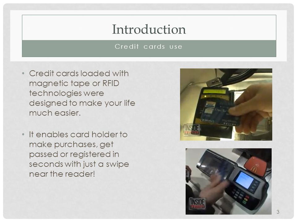 Introduction Credit cards use Credit cards loaded with magnetic tape or RFID technologies were designed to make your life much easier.