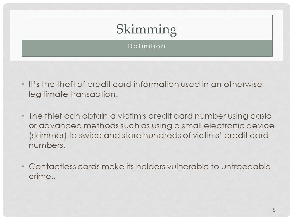 Skimming Definition Its the theft of credit card information used in an otherwise legitimate transaction.