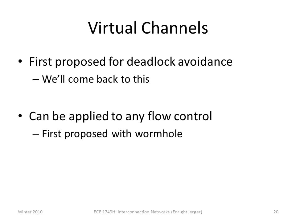 Virtual Channels First proposed for deadlock avoidance – Well come back to this Can be applied to any flow control – First proposed with wormhole Winter 201020ECE 1749H: Interconnection Networks (Enright Jerger)