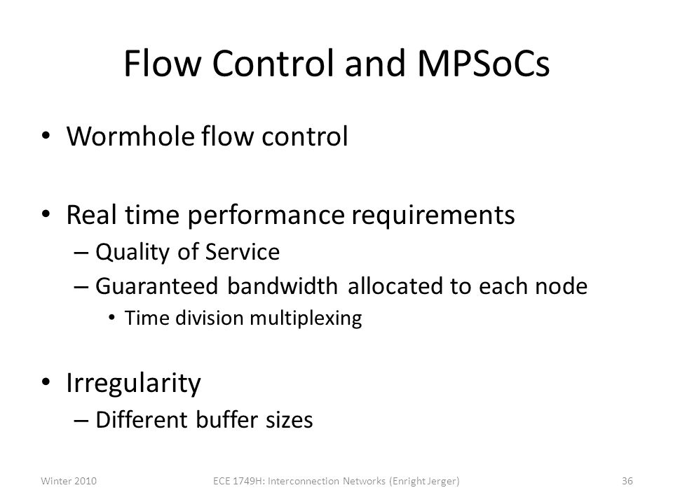 Flow Control and MPSoCs Wormhole flow control Real time performance requirements – Quality of Service – Guaranteed bandwidth allocated to each node Time division multiplexing Irregularity – Different buffer sizes Winter 201036ECE 1749H: Interconnection Networks (Enright Jerger)