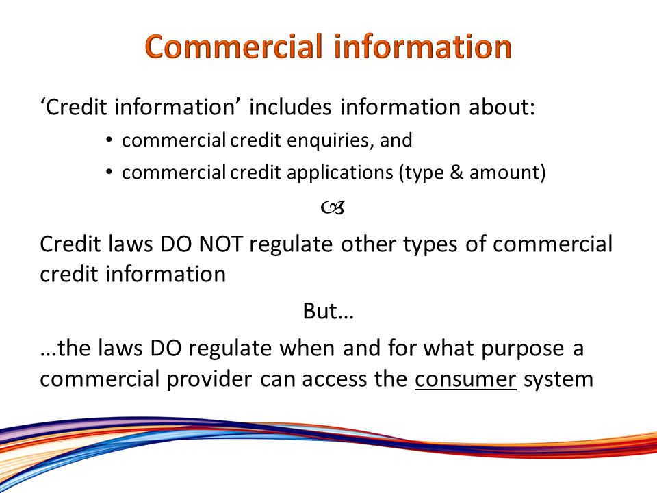 Credit information includes information about: commercial credit enquiries, and commercial credit applications (type & amount) Credit laws DO NOT regulate other types of commercial credit information But… …the laws DO regulate when and for what purpose a commercial provider can access the consumer system
