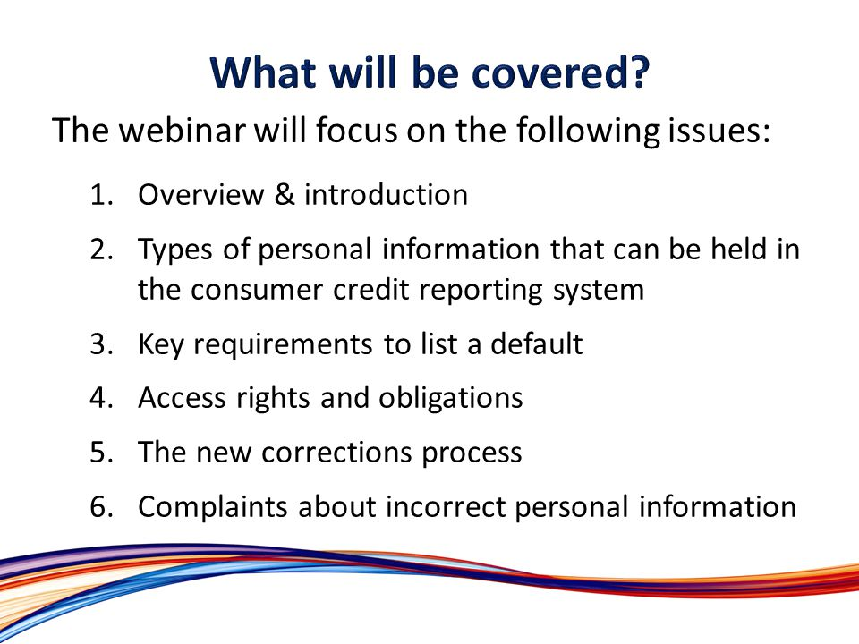 The webinar will focus on the following issues: 1.Overview & introduction 2.Types of personal information that can be held in the consumer credit reporting system 3.Key requirements to list a default 4.Access rights and obligations 5.The new corrections process 6.Complaints about incorrect personal information
