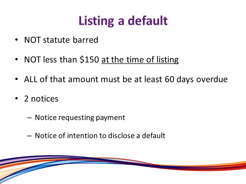 NOT statute barred NOT less than $150 at the time of listing ALL of that amount must be at least 60 days overdue 2 notices – Notice requesting payment – Notice of intention to disclose a default