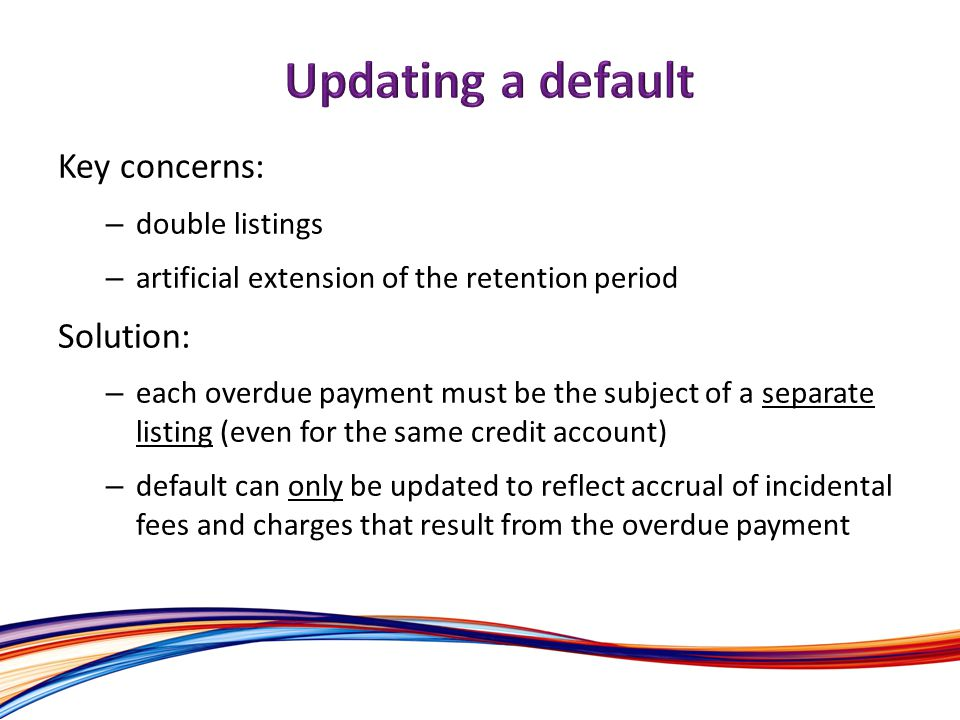 Key concerns: – double listings – artificial extension of the retention period Solution: – each overdue payment must be the subject of a separate listing (even for the same credit account) – default can only be updated to reflect accrual of incidental fees and charges that result from the overdue payment