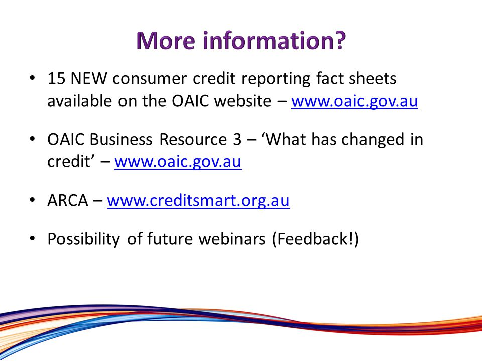 15 NEW consumer credit reporting fact sheets available on the OAIC website – www.oaic.gov.auwww.oaic.gov.au OAIC Business Resource 3 – What has changed in credit – www.oaic.gov.auwww.oaic.gov.au ARCA – www.creditsmart.org.auwww.creditsmart.org.au Possibility of future webinars (Feedback!)