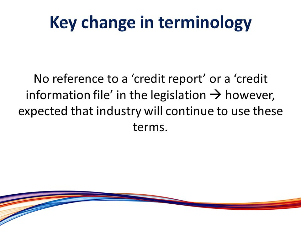 No reference to a credit report or a credit information file in the legislation however, expected that industry will continue to use these terms.
