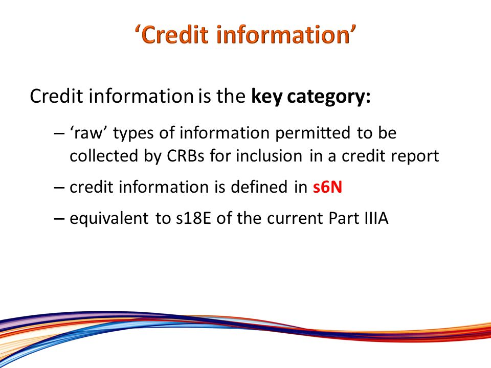 Credit information is the key category: – raw types of information permitted to be collected by CRBs for inclusion in a credit report – credit information is defined in s6N – equivalent to s18E of the current Part IIIA