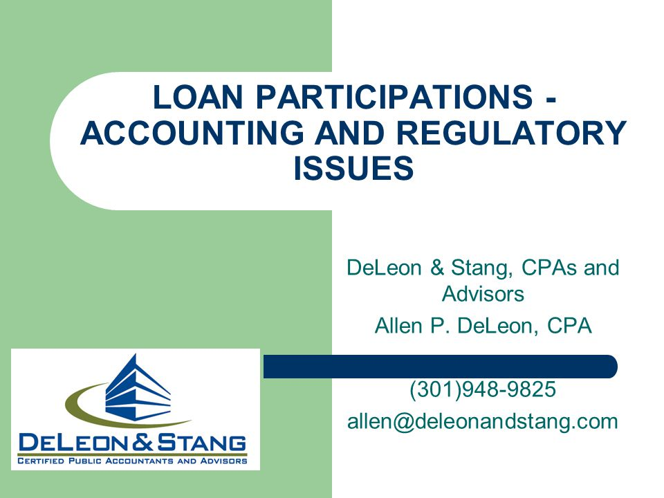 LOAN PARTICIPATIONS - ACCOUNTING AND REGULATORY ISSUES DeLeon & Stang, CPAs and Advisors Allen P. DeLeon, CPA (301)948-9825 allen@deleonandstang.com