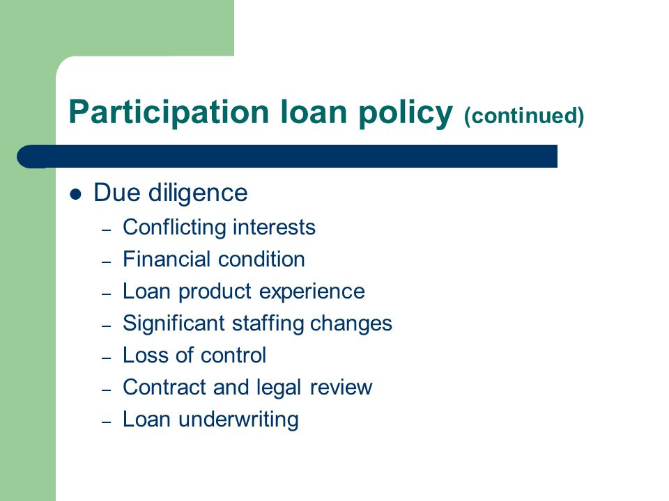 Participation loan policy (continued) Due diligence – Conflicting interests – Financial condition – Loan product experience – Significant staffing changes – Loss of control – Contract and legal review – Loan underwriting