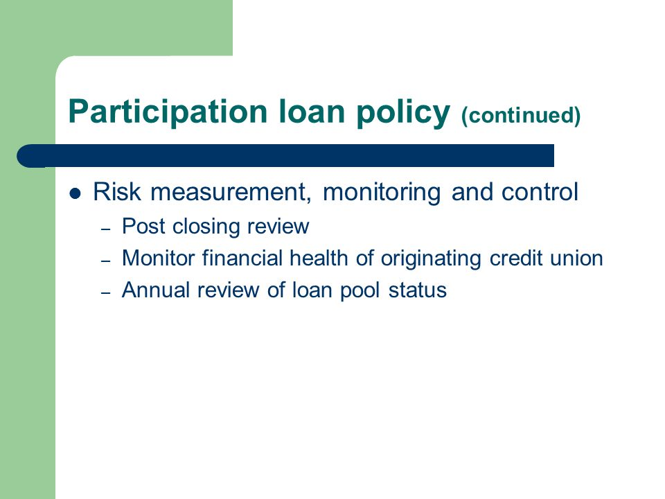 Participation loan policy (continued) Risk measurement, monitoring and control – Post closing review – Monitor financial health of originating credit union – Annual review of loan pool status