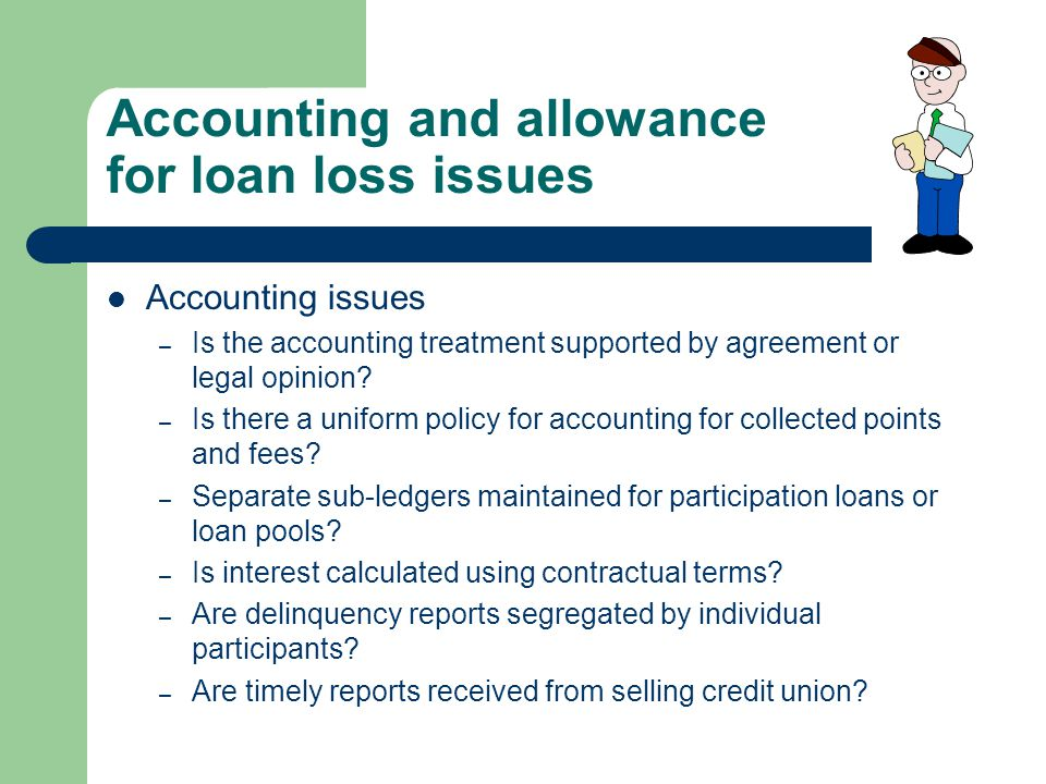 Accounting and allowance for loan loss issues Accounting issues – Is the accounting treatment supported by agreement or legal opinion? – Is there a un