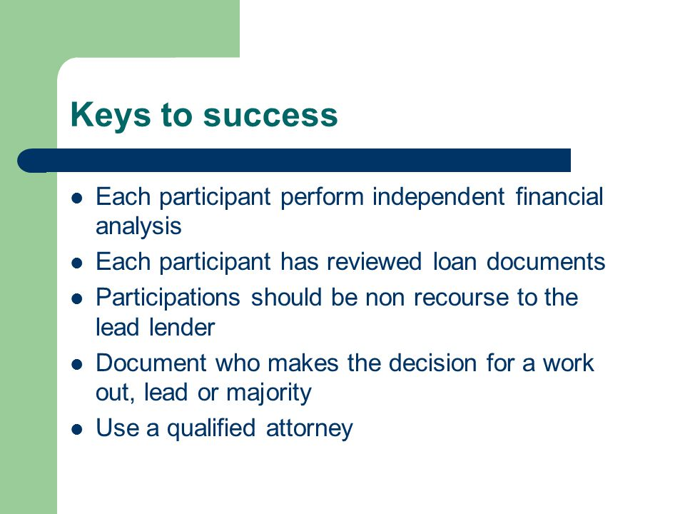 Keys to success Each participant perform independent financial analysis Each participant has reviewed loan documents Participations should be non recourse to the lead lender Document who makes the decision for a work out, lead or majority Use a qualified attorney