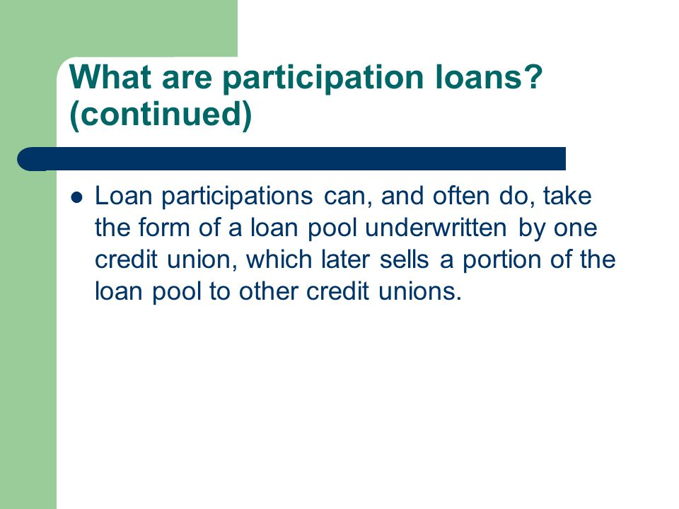 What are participation loans? (continued) Loan participations can, and often do, take the form of a loan pool underwritten by one credit union, which