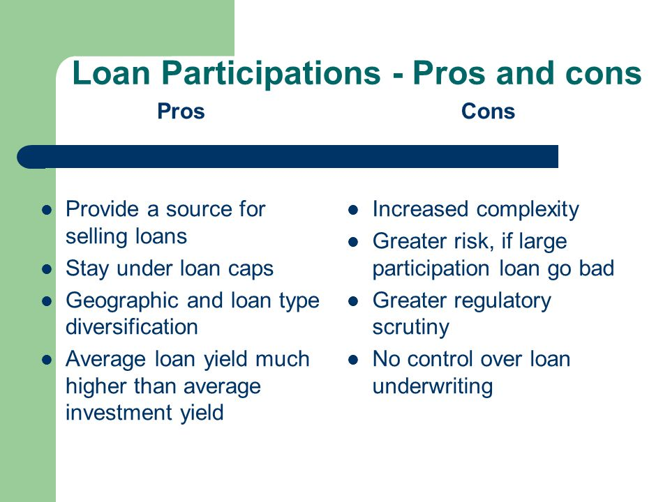 Loan Participations - Pros and cons Pros Provide a source for selling loans Stay under loan caps Geographic and loan type diversification Average loan yield much higher than average investment yield Cons Increased complexity Greater risk, if large participation loan go bad Greater regulatory scrutiny No control over loan underwriting