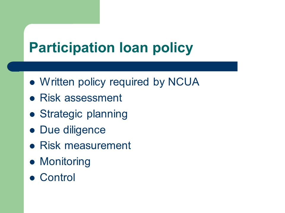 Participation loan policy Written policy required by NCUA Risk assessment Strategic planning Due diligence Risk measurement Monitoring Control