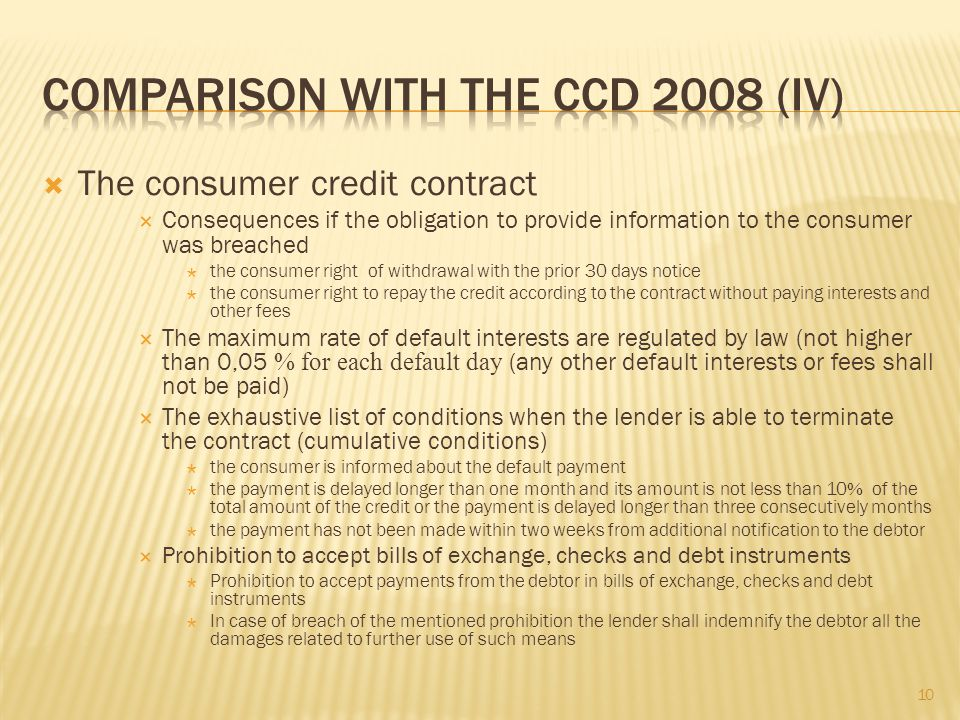 The consumer credit contract Consequences if the obligation to provide information to the consumer was breached the consumer right of withdrawal with the prior 30 days notice the consumer right to repay the credit according to the contract without paying interests and other fees The maximum rate of default interests are regulated by law (not higher than 0,05 % for each default day (any other default interests or fees shall not be paid) The exhaustive list of conditions when the lender is able to terminate the contract (cumulative conditions) the consumer is informed about the default payment the payment is delayed longer than one month and its amount is not less than 10 % of the total amount of the credit or the payment is delayed longer than three consecutively months the payment has not been made within two weeks from additional notification to the debtor Prohibition to accept bills of exchange, checks and debt instruments Prohibition to accept payments from the debtor in bills of exchange, checks and debt instruments In case of breach of the mentioned prohibition the lender shall indemnify the debtor all the damages related to further use of such means 10
