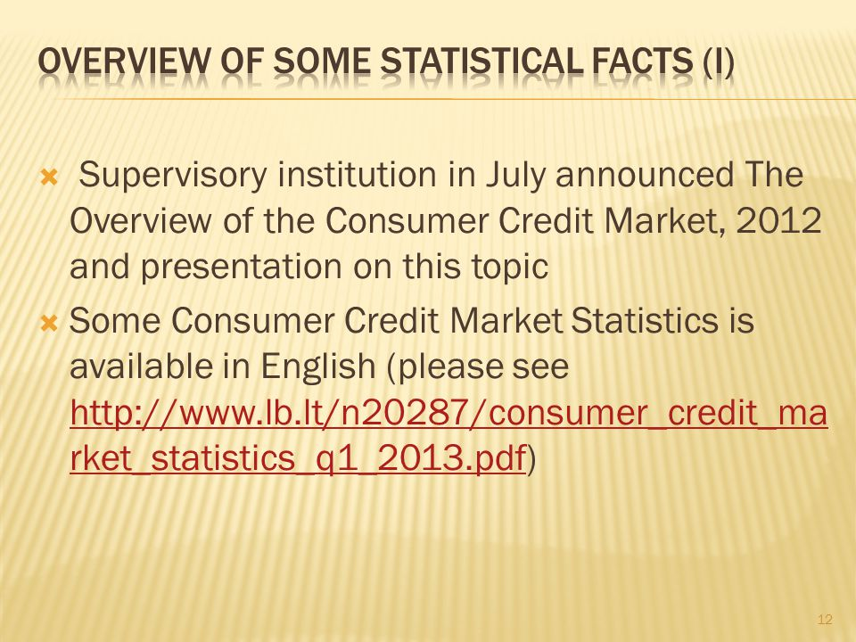 Supervisory institution in July announced The Overview of the Consumer Credit Market, 2012 and presentation on this topic Some Consumer Credit Market Statistics is available in English (please see http://www.lb.lt/n20287/consumer_credit_ma rket_statistics_q1_2013.pdf) http://www.lb.lt/n20287/consumer_credit_ma rket_statistics_q1_2013.pdf 12