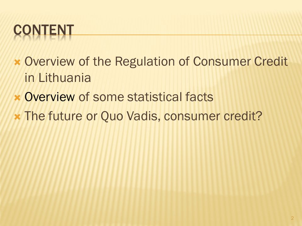 Overview of the Regulation of Consumer Credit in Lithuania Overview of some statistical facts The future or Quo Vadis, consumer credit.