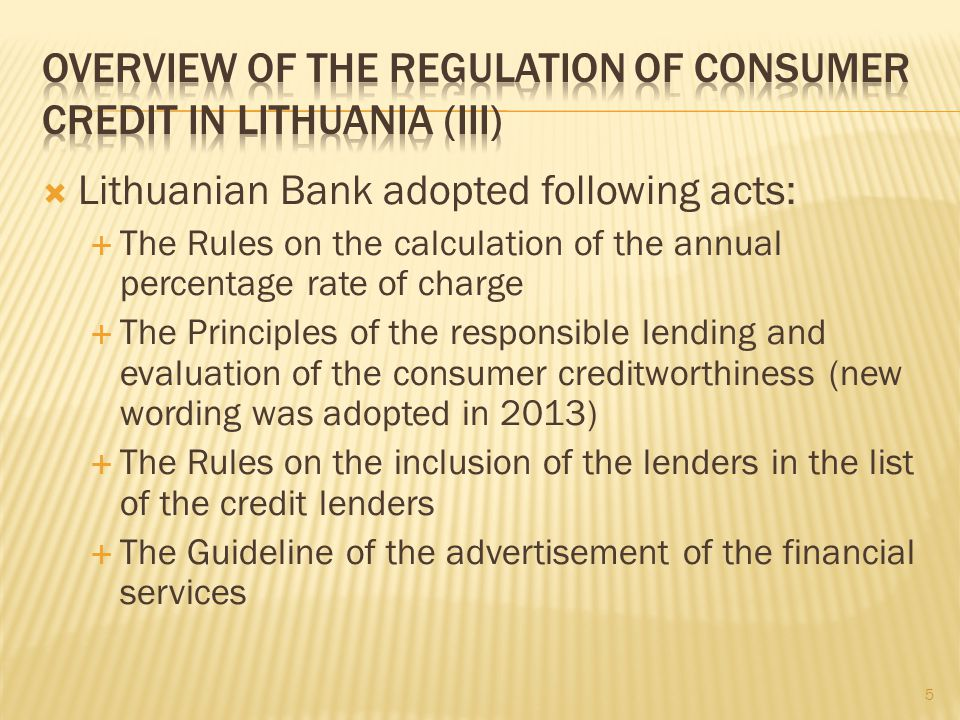 Lithuanian Bank adopted following acts: The Rules on the calculation of the annual percentage rate of charge The Principles of the responsible lending and evaluation of the consumer creditworthiness (new wording was adopted in 2013) The Rules on the inclusion of the lenders in the list of the credit lenders The Guideline of the advertisement of the financial services 5