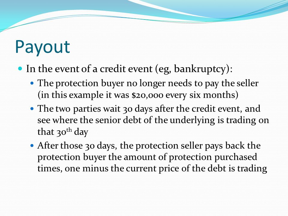 Payout In the event of a credit event (eg, bankruptcy): The protection buyer no longer needs to pay the seller (in this example it was $20,000 every six months) The two parties wait 30 days after the credit event, and see where the senior debt of the underlying is trading on that 30 th day After those 30 days, the protection seller pays back the protection buyer the amount of protection purchased times, one minus the current price of the debt is trading