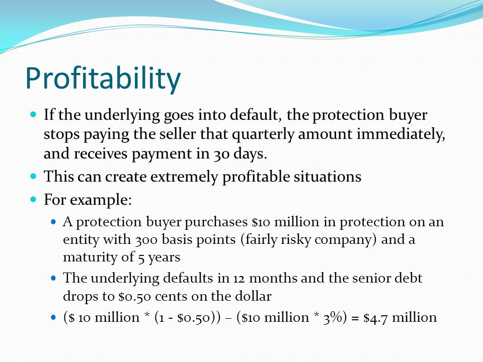 Profitability If the underlying goes into default, the protection buyer stops paying the seller that quarterly amount immediately, and receives payment in 30 days.