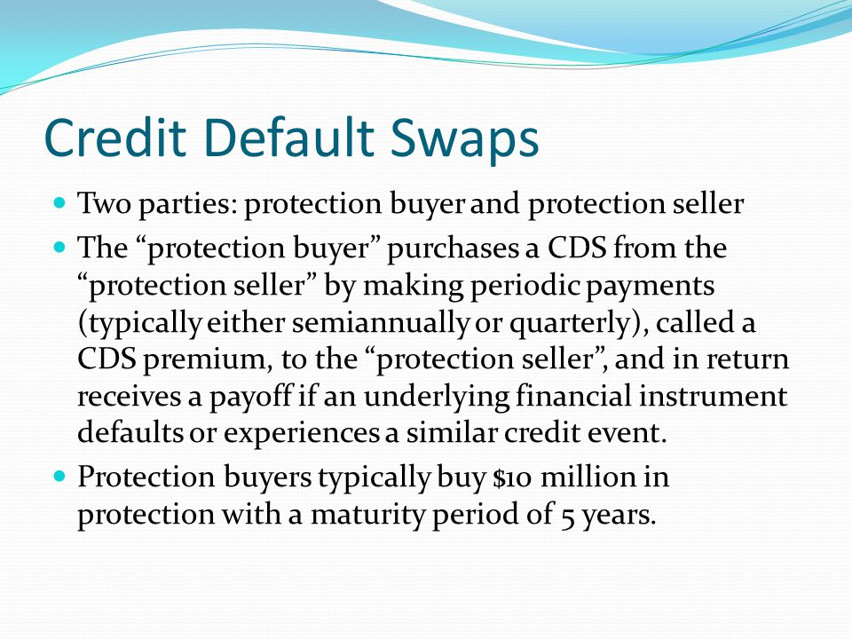 Credit Default Swaps Two parties: protection buyer and protection seller The protection buyer purchases a CDS from the protection seller by making periodic payments (typically either semiannually or quarterly), called a CDS premium, to the protection seller, and in return receives a payoff if an underlying financial instrument defaults or experiences a similar credit event.