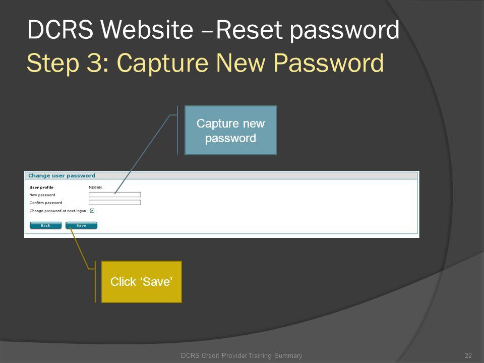 DCRS Website –Reset password Step 3: Capture New Password DCRS Credit Provider Training Summary22 Capture new password Click Save