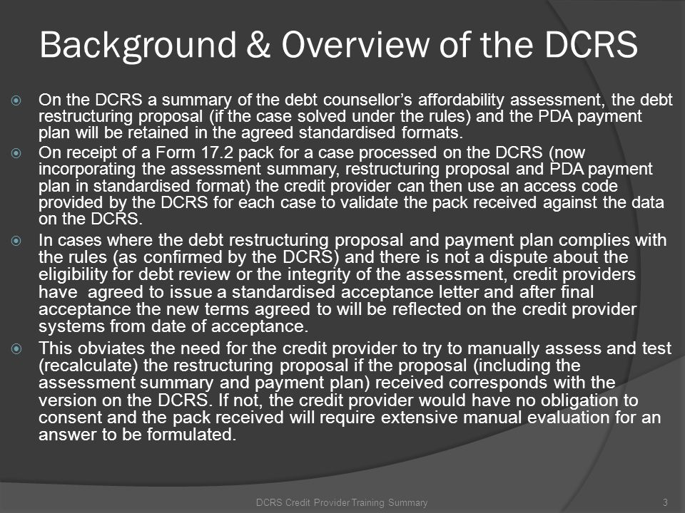 Background & Overview of the DCRS On the DCRS a summary of the debt counsellors affordability assessment, the debt restructuring proposal (if the case