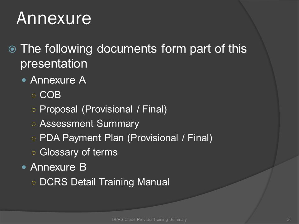Annexure The following documents form part of this presentation Annexure A COB Proposal (Provisional / Final) Assessment Summary PDA Payment Plan (Pro