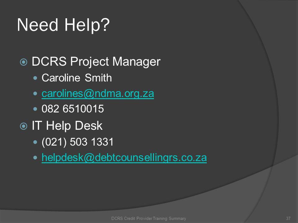 Need Help? DCRS Project Manager Caroline Smith carolines@ndma.org.za 082 6510015 IT Help Desk (021) 503 1331 helpdesk@debtcounsellingrs.co.za DCRS Cre