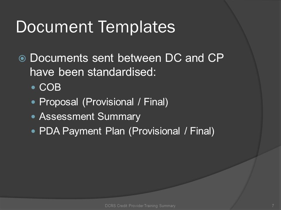 Document Templates Documents sent between DC and CP have been standardised: COB Proposal (Provisional / Final) Assessment Summary PDA Payment Plan (Pr
