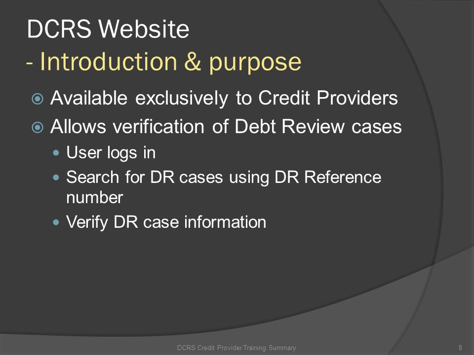 DCRS Website - Introduction & purpose Available exclusively to Credit Providers Allows verification of Debt Review cases User logs in Search for DR ca