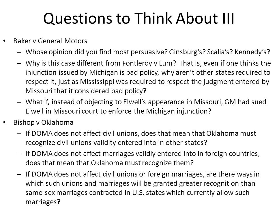 Questions to Think About III Baker v General Motors – Whose opinion did you find most persuasive? Ginsburgs? Scalias? Kennedys? – Why is this case dif