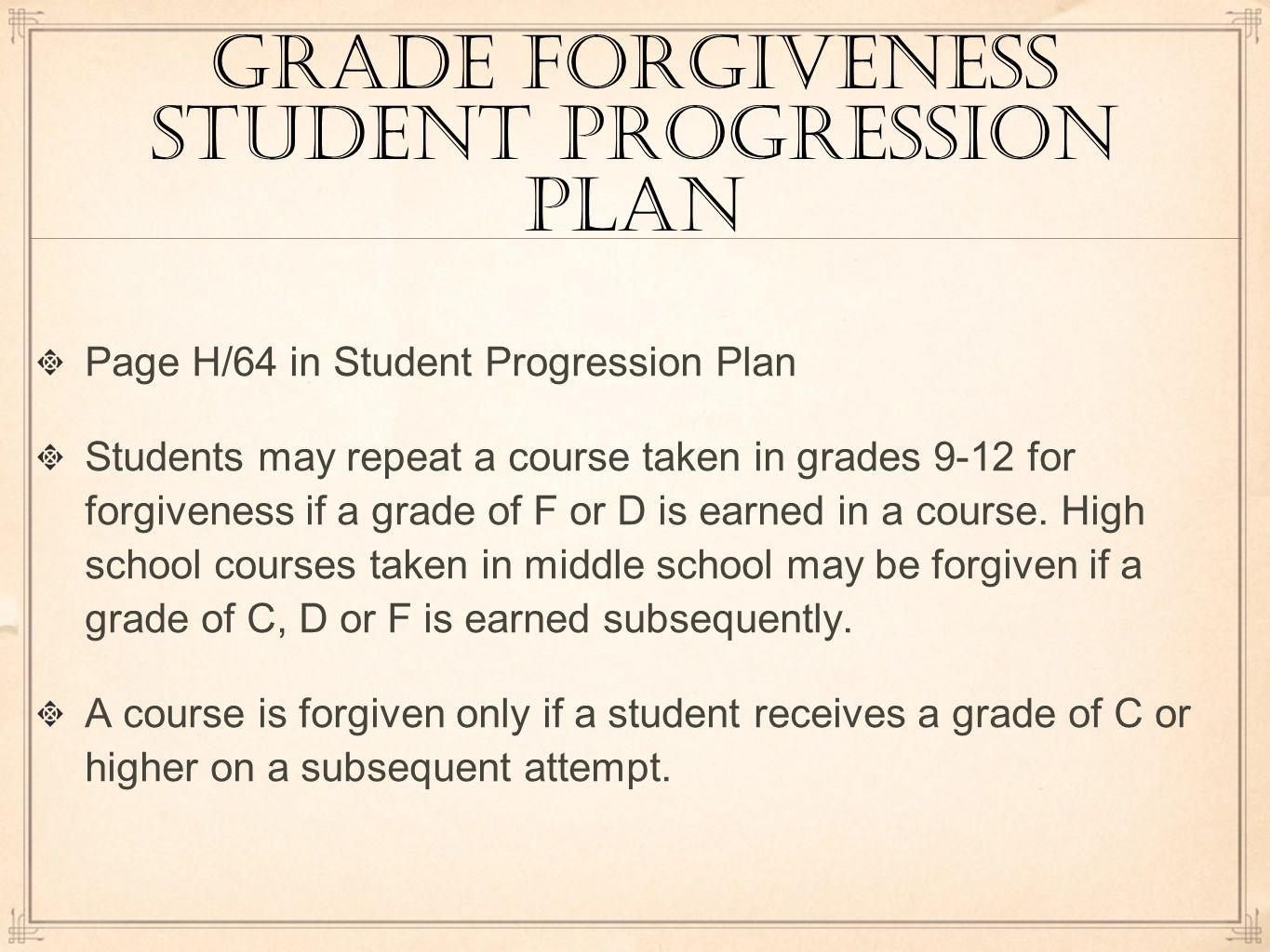 grade forgiveness student progression plan Page H/64 in Student Progression Plan Students may repeat a course taken in grades 9-12 for forgiveness if a grade of F or D is earned in a course.