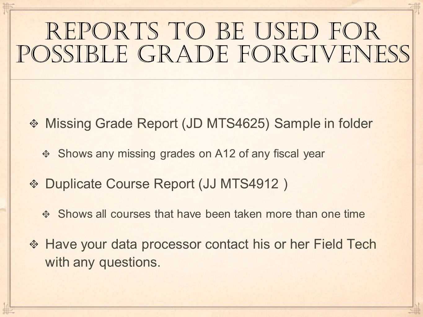 reports to be used for possible grade forgiveness Missing Grade Report (JD MTS4625) Sample in folder Shows any missing grades on A12 of any fiscal year Duplicate Course Report (JJ MTS4912 ) Shows all courses that have been taken more than one time Have your data processor contact his or her Field Tech with any questions.