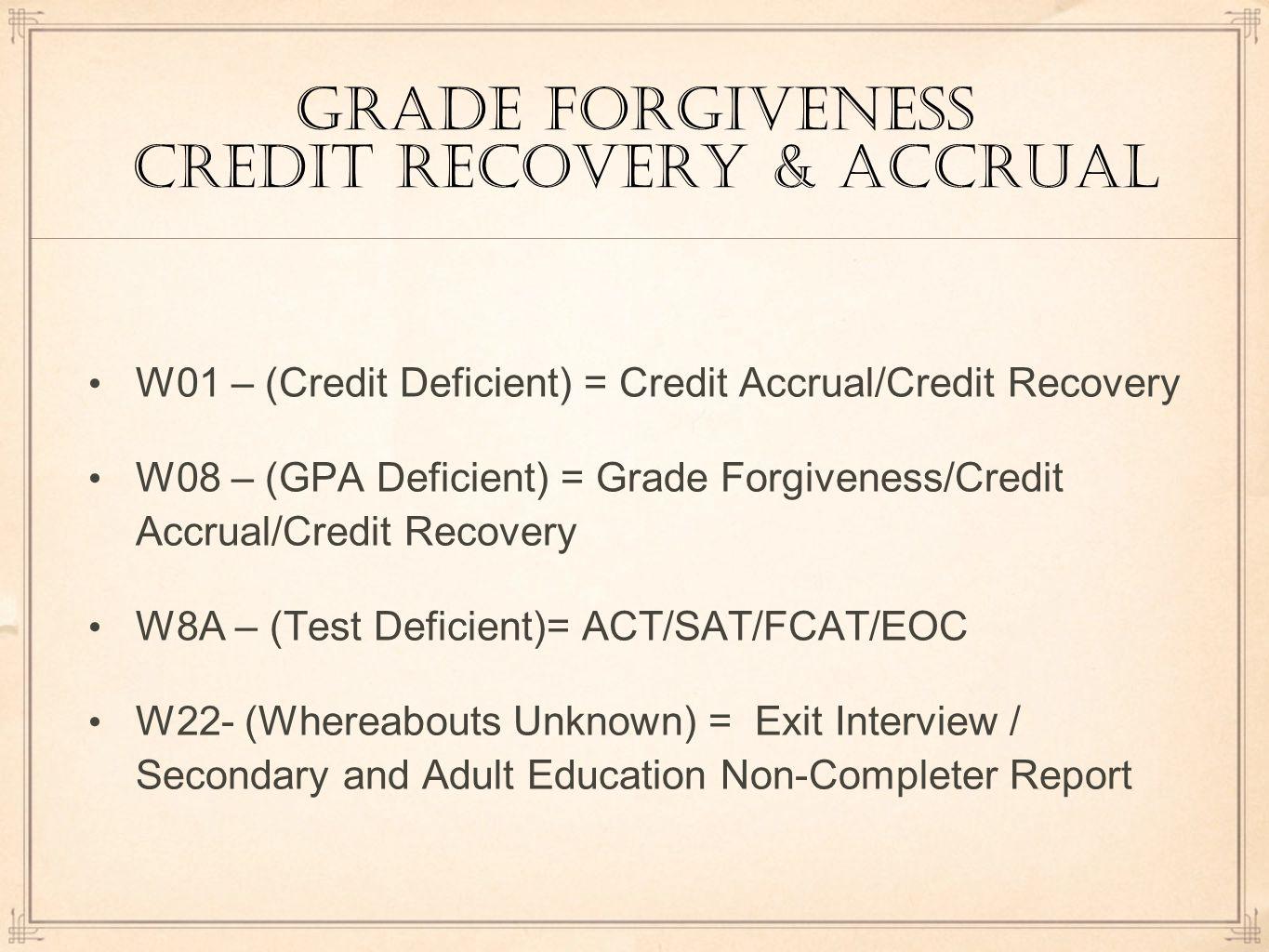 Grade Forgiveness Credit recovery & accrual W01 – (Credit Deficient) = Credit Accrual/Credit Recovery W08 – (GPA Deficient) = Grade Forgiveness/Credit Accrual/Credit Recovery W8A – (Test Deficient)= ACT/SAT/FCAT/EOC W22- (Whereabouts Unknown) = Exit Interview / Secondary and Adult Education Non-Completer Report