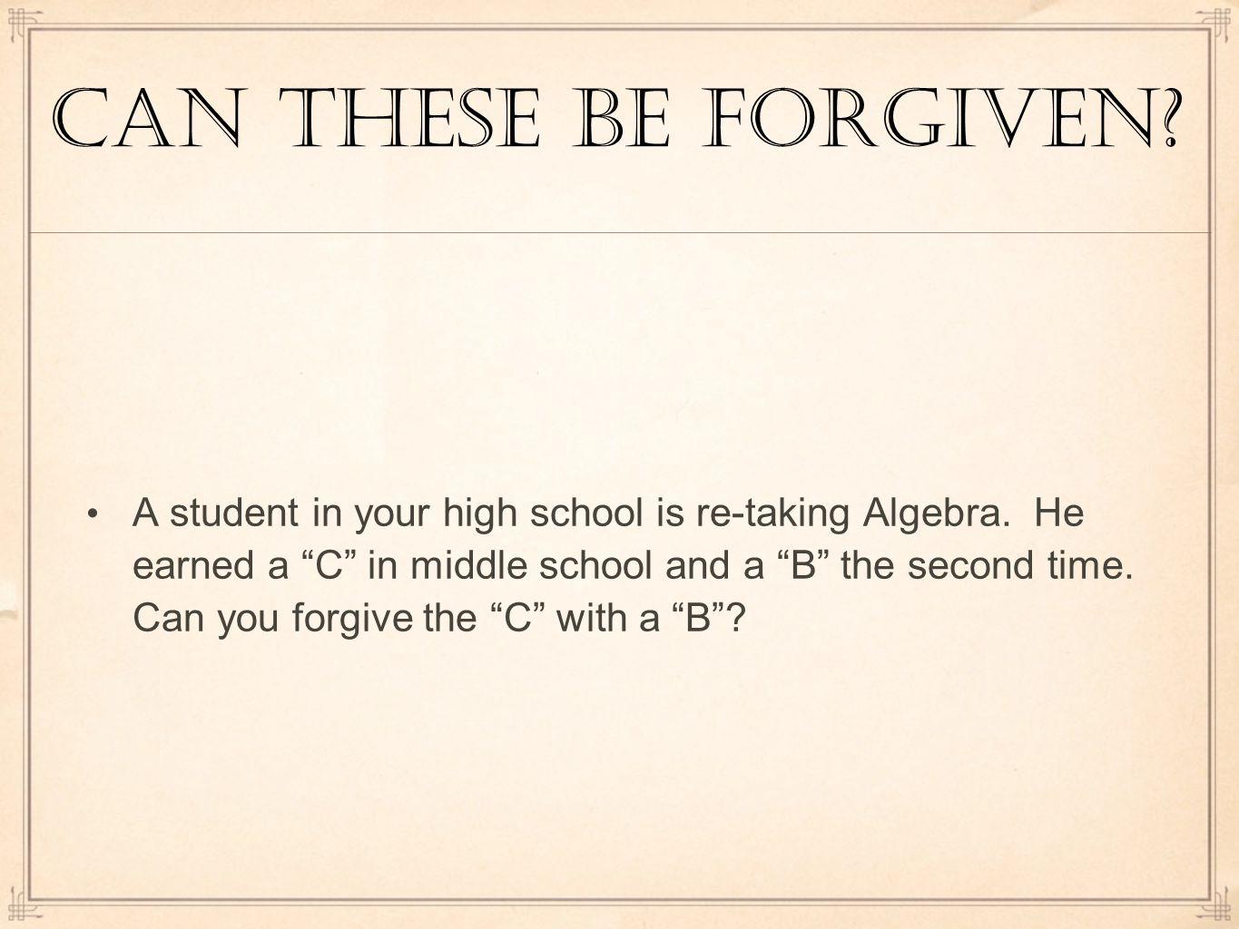 Can these be forgiven. A student in your high school is re-taking Algebra.