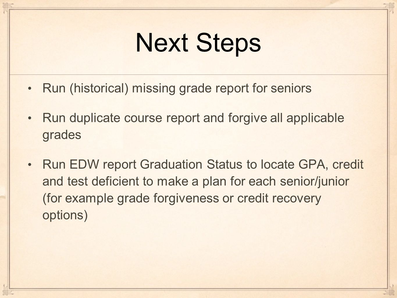 Next Steps Run (historical) missing grade report for seniors Run duplicate course report and forgive all applicable grades Run EDW report Graduation Status to locate GPA, credit and test deficient to make a plan for each senior/junior (for example grade forgiveness or credit recovery options)