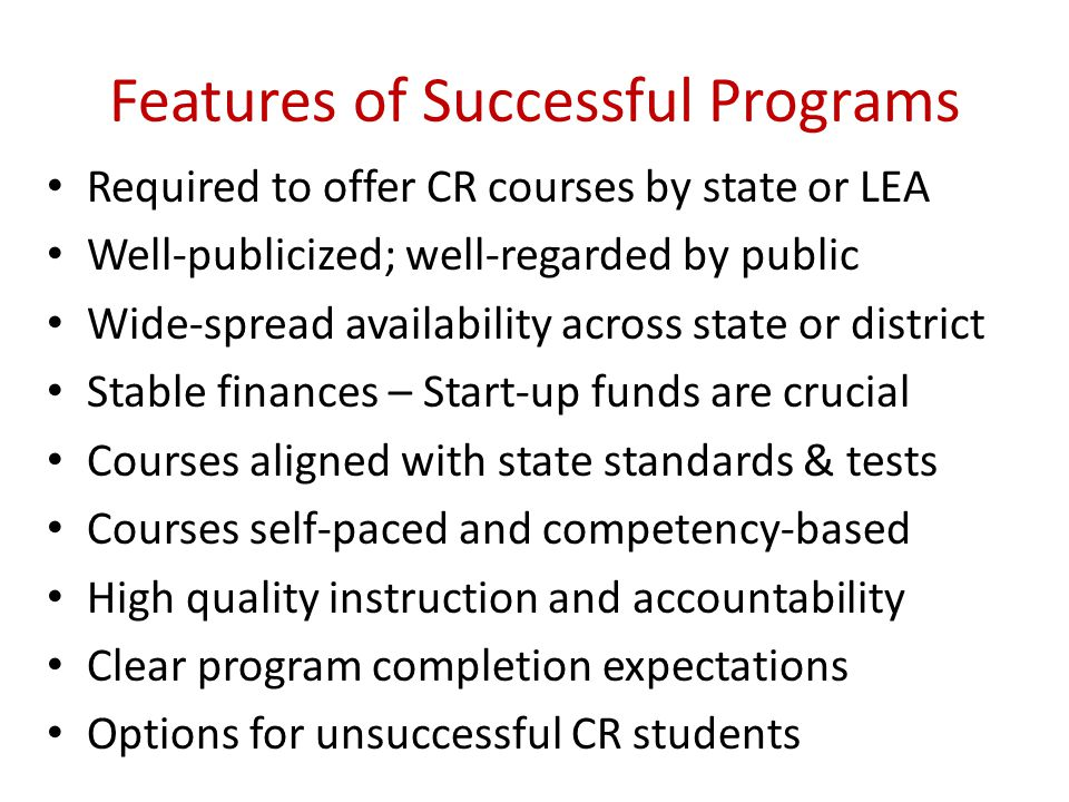 Features of Successful Programs Required to offer CR courses by state or LEA Well-publicized; well-regarded by public Wide-spread availability across state or district Stable finances – Start-up funds are crucial Courses aligned with state standards & tests Courses self-paced and competency-based High quality instruction and accountability Clear program completion expectations Options for unsuccessful CR students