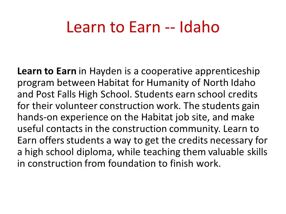 Learn to Earn -- Idaho Learn to Earn in Hayden is a cooperative apprenticeship program between Habitat for Humanity of North Idaho and Post Falls High School.
