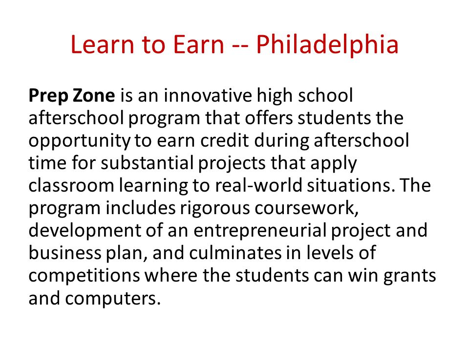 Learn to Earn -- Philadelphia Prep Zone is an innovative high school afterschool program that offers students the opportunity to earn credit during afterschool time for substantial projects that apply classroom learning to real-world situations.