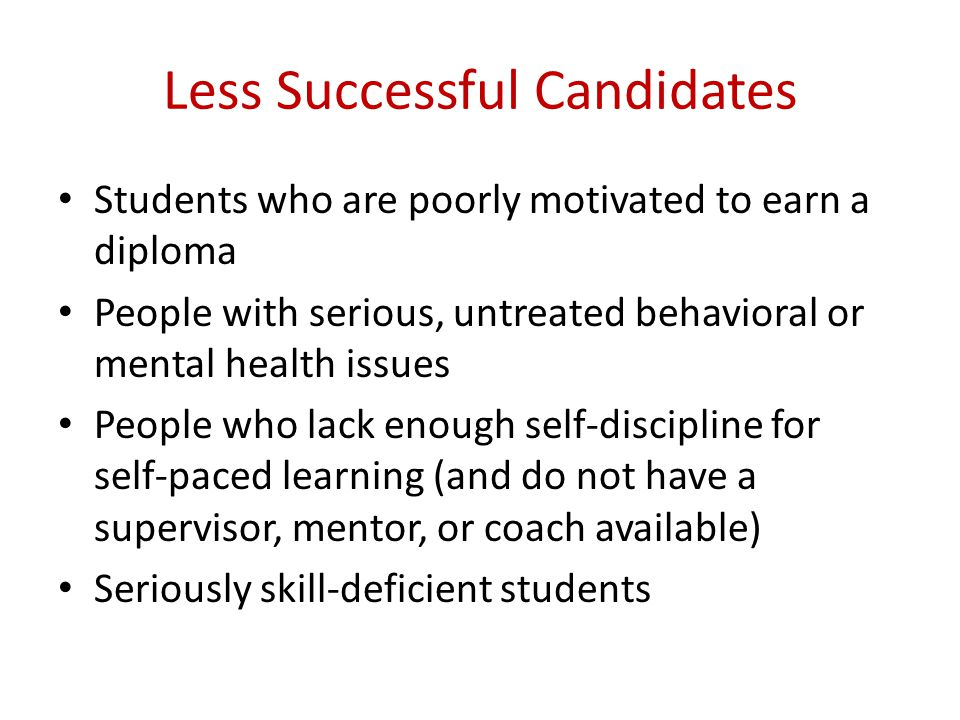 Less Successful Candidates Students who are poorly motivated to earn a diploma People with serious, untreated behavioral or mental health issues People who lack enough self-discipline for self-paced learning (and do not have a supervisor, mentor, or coach available) Seriously skill-deficient students