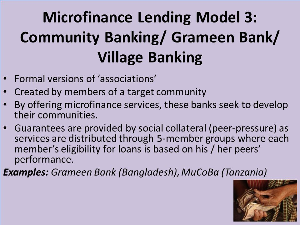 Microfinance Lending Model 3: Community Banking/ Grameen Bank/ Village Banking Formal versions of associations Created by members of a target communit