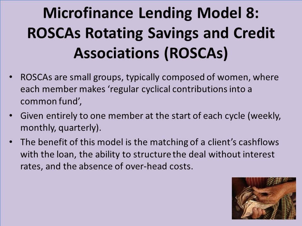 Microfinance Lending Model 8: ROSCAs Rotating Savings and Credit Associations (ROSCAs) ROSCAs are small groups, typically composed of women, where eac