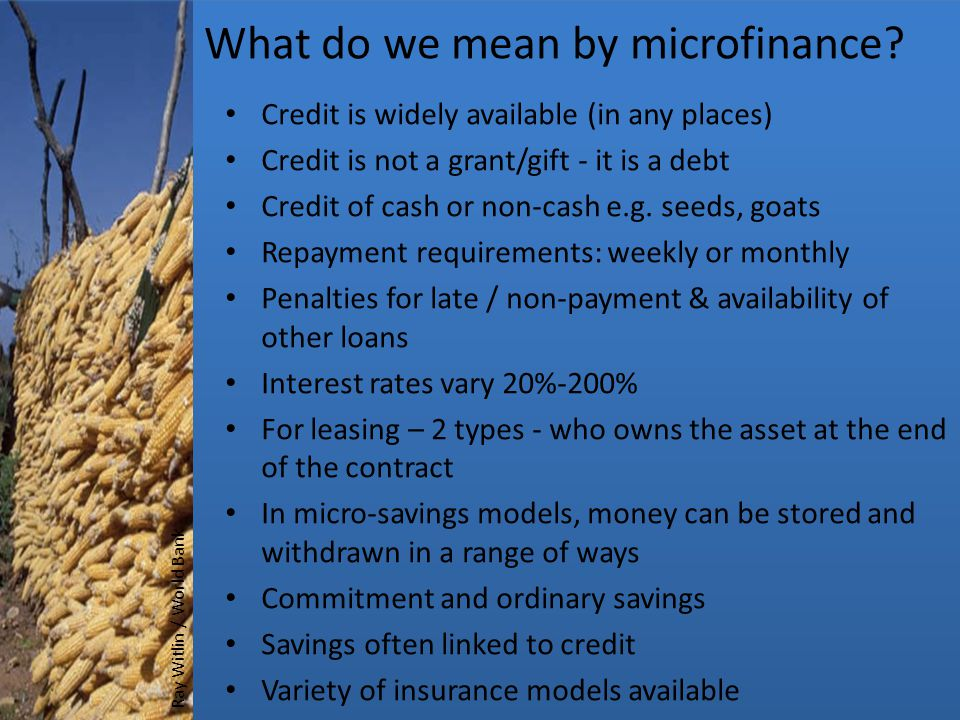 What do we mean by microfinance? Credit is widely available (in any places) Credit is not a grant/gift - it is a debt Credit of cash or non-cash e.g.