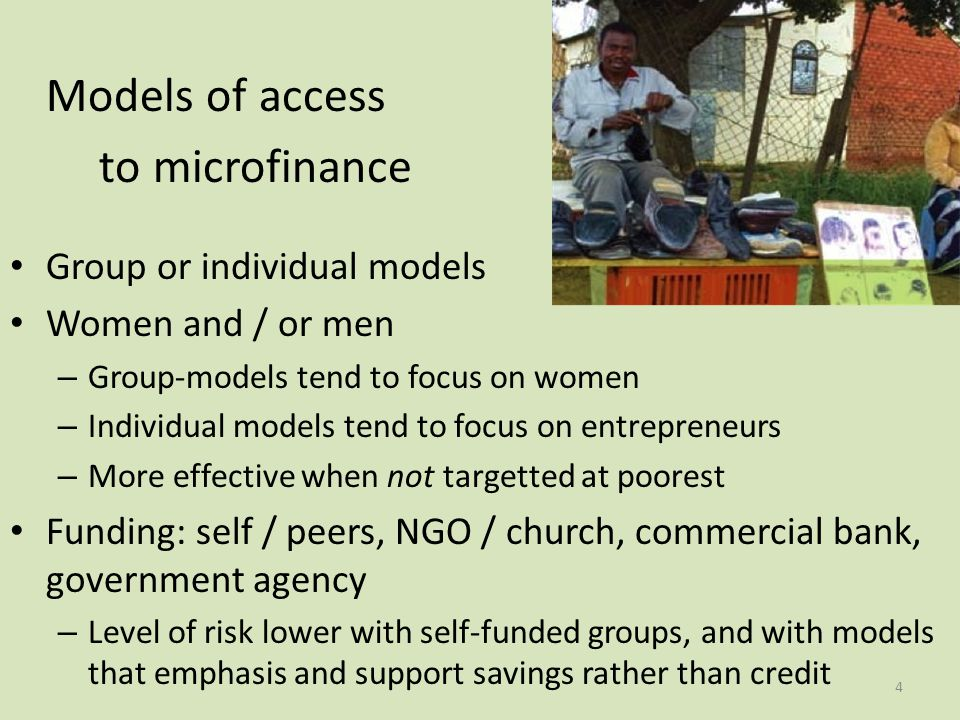 Models of access to microfinance Group or individual models Women and / or men – Group-models tend to focus on women – Individual models tend to focus