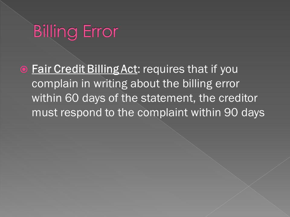 Fair Credit Billing Act: requires that if you complain in writing about the billing error within 60 days of the statement, the creditor must respond to the complaint within 90 days