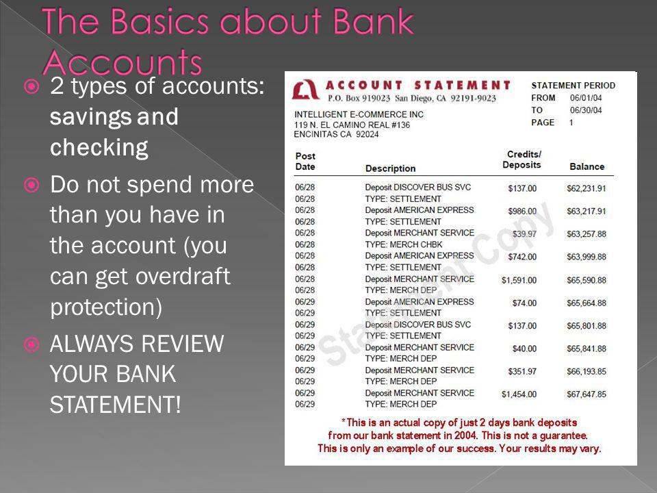2 types of accounts: savings and checking Do not spend more than you have in the account (you can get overdraft protection) ALWAYS REVIEW YOUR BANK STATEMENT!