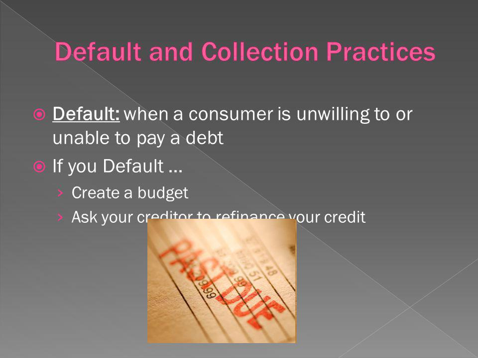 Default: when a consumer is unwilling to or unable to pay a debt If you Default … Create a budget Ask your creditor to refinance your credit