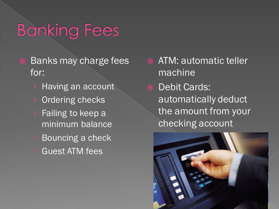 Banks may charge fees for: Having an account Ordering checks Failing to keep a minimum balance Bouncing a check Guest ATM fees ATM: automatic teller machine Debit Cards: automatically deduct the amount from your checking account